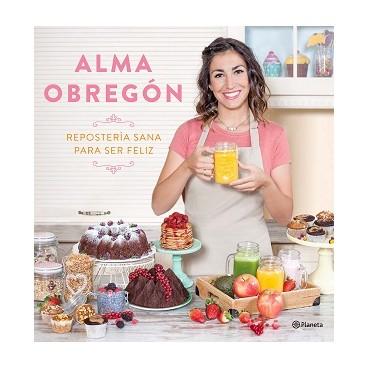 Repostería sana para ser feliz. Alma Obregón.
